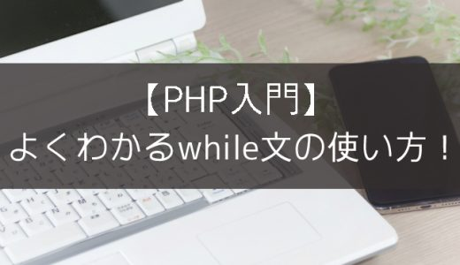 【PHP入門】よくわかるwhile文の使い方!