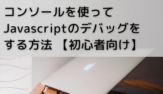 コンソールを使ってjavascriptのデバッグをする方法 【初心者向け】