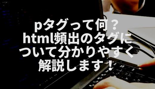 pタグって何?html頻出のタグについて分かりやすく解説します!