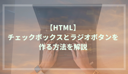 【HTML】チェックボックスとラジオボタンを作る方法を解説