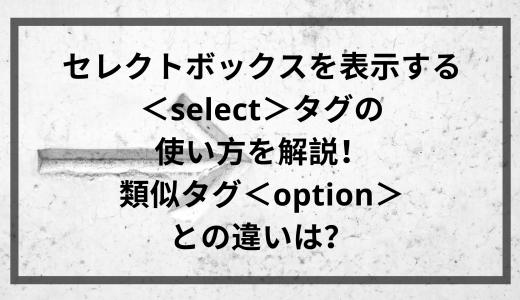 セレクトボックスを表示する<select>タグの使い方を解説!類似タグ<option>との違いは?