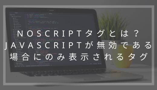 noscriptタグとは?JavaScriptが無効である場合にのみ表示されるタグ