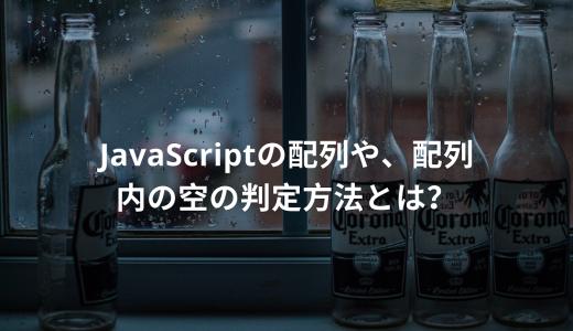 JavaScriptの配列や、配列内の空の判定方法とは?