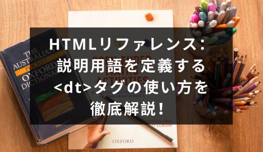 HTMLリファレンス:説明用語を定義する<dt>タグの使い方を徹底解説!