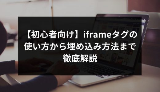 【初心者向け】iframeタグの使い方から埋め込み方法まで徹底解説