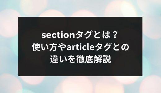 sectionタグとは?使い方やarticleタグとの違いを徹底解説