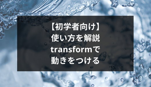【初学者向け】使い方を解説!transformで動きをつける