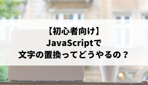 【初心者向け】JavaScriptで文字の置換ってどうやるの?基本的な方法を分かりやすく解説します。
