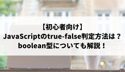【初心者向け】JavaScriptのtrue-false判定方法は?boolean型についてもわかりやすく解説!