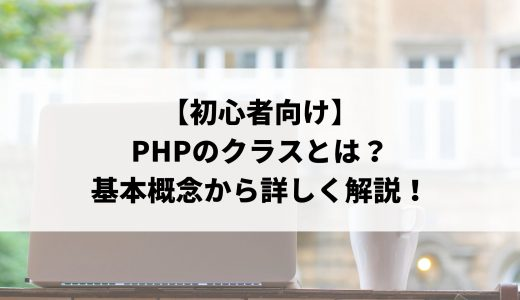 【初心者向け】PHPのclassとは?基本的な書き方から呼び出し方などを解説!