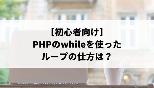 【初心者向け】PHPのwhileを使ったループの仕方は?基本構文や他の制御文との違いを分かりやすく解説します。
