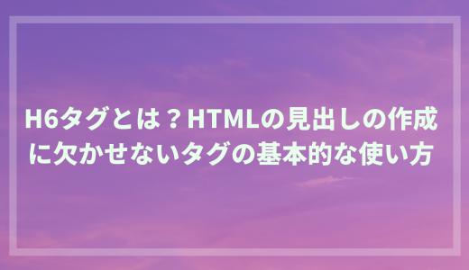 h6タグとは?HTMLの見出しの作成に欠かせないタグの基本的な使い方
