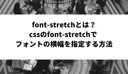font-stretchとは?CSSのfont-stretchで フォントの横幅を指定する方法
