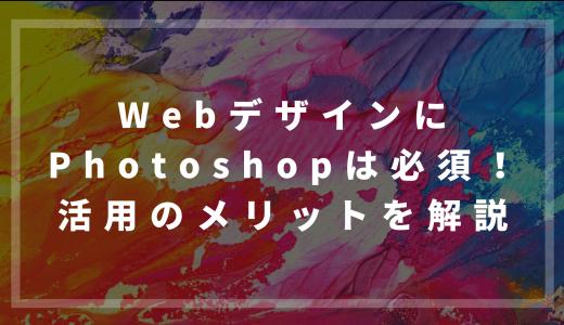 WebデザインにPhotoshopは必須!活用するメリットを解説