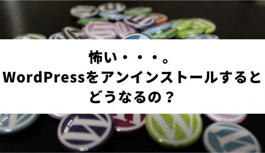 怖い・・・。WordPressをアンインストールするとどうなるの?