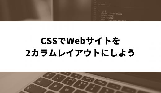 CSSでカラムを作ってWebサイトを2カラムレイアウトにしよう