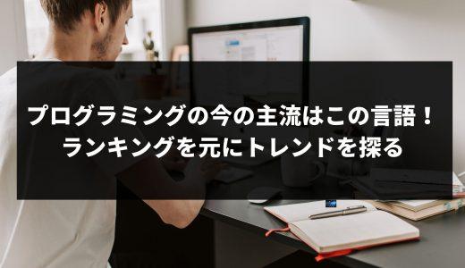 プログラミングの今の主流はこの言語!ランキングを元にトレンドを探る