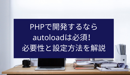 PHPで開発するならautoloadは必須!必要性と設定方法を解説