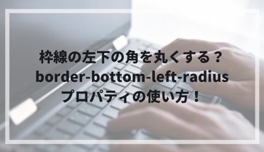 枠線の左下の角を丸くする?border-bottom-left-radiusプロパティの使い方!