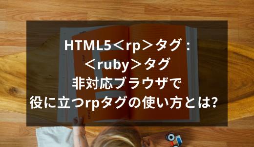 HTML5<rp>タグ :<ruby>タグ非対応ブラウザで役に立つrpタグの使い方とは?