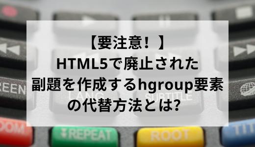 【要注意!】HTML5で廃止された副題を作成するhgroup要素の代替方法とは?