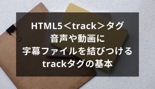 HTML5<track>タグ | 音声や動画に字幕ファイルを結びつけるtrackタグの基本