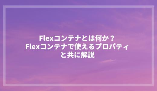 Flexコンテナとは何か?Flexコンテナで使えるプロパティと共に解説