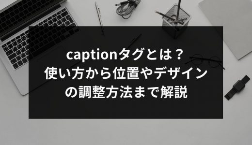 captionタグとは?使い方から位置やデザインの調整方法まで解説