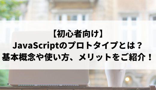 【初心者向け】JavaScriptのプロトタイプとは?基本概念や使い方、メリットなどをご紹介!
