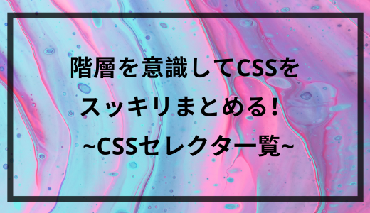 階層を意識してCSSをスッキリまとめる! | CSSセレクタ一覧