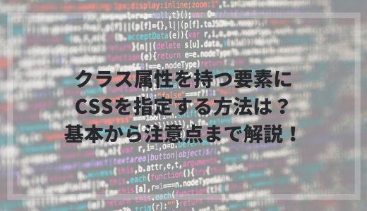 クラス属性を持つ要素にCSSを指定する方法は?基本から注意点まで解説!