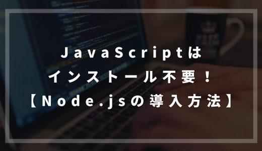 JavaScriptはインストール不要!【Node.jsの導入方法】