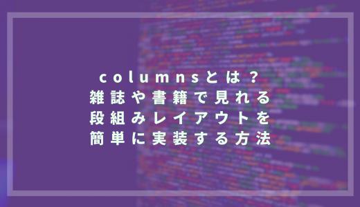 columnsとは? 雑誌や書籍で見られる段組みレイアウトを簡単に実装する方法