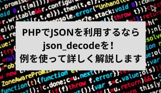 PHPでJSONを利用するならjson_decodeを!例を使って詳しく解説します