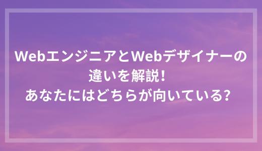 WebエンジニアとWebデザイナーの違いを解説!あなたにはどちらが向いている?