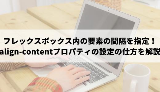 フレックスボックス内の要素の間隔を指定する!align-contentプロパティの設定の仕方を解説