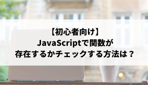 【初心者向け】JavaScriptで関数が存在するかチェックする方法は?メソッドの使い方や実践コード例について解説!