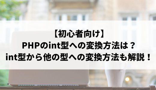【初心者向け】PHPのint型への変換方法は?基本メソッドやint型から他の型への変換方法についても解説します