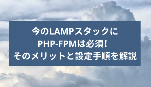 今のLAMPスタックにPHP-FPMは必須!そのメリットと設定手順を解説