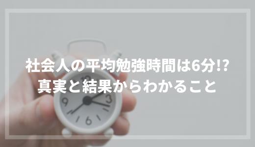 社会人の平均勉強時間は6分!?真実と結果からわかること