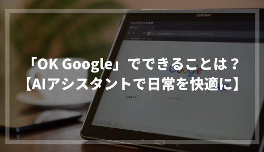 「OK Google」でできることは?【AIアシスタントで日常を快適に】
