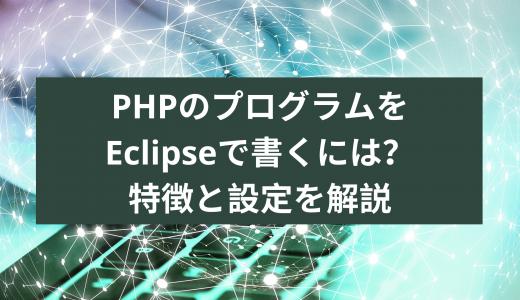 PHPのプログラムをEclipseで書くには?特徴と設定と解説