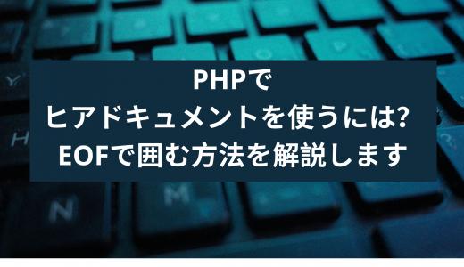 PHPのヒアドキュメントを使うには?EOFで囲む方法を解説します