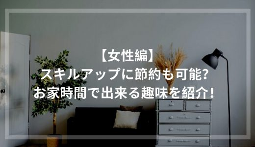【女性編】お家時間でスキルアップ&節約出来る趣味を紹介!