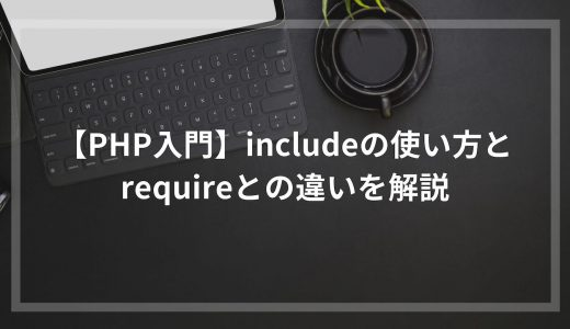 【PHP入門】includeの使い方とrequireとの違いを解説