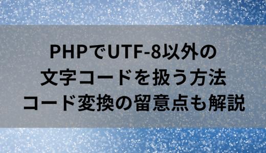 PHPでUTF-8以外の文字コードを扱う方法|文字コード変換の留意点も解説!