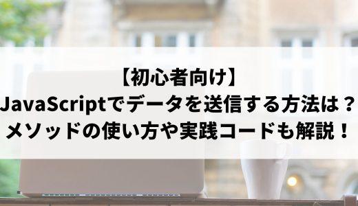 【初心者向け】JavaScriptでデータを送信する方法は?メソッドの使い方や実践コード例について解説!
