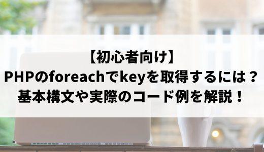 【初心者向け】PHPのforeachでkeyの取得について解説!基本構文や実際のコード例について説明します