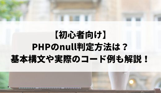【初心者向け】PHPのnull判定方法について解説!基本構文や実際のコード例について説明します