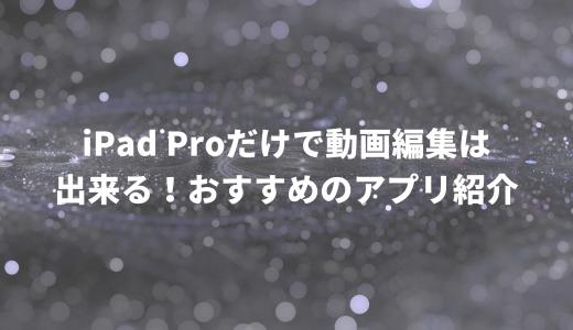iPad Proだけで動画編集は出来る! おすすめのアプリ紹介